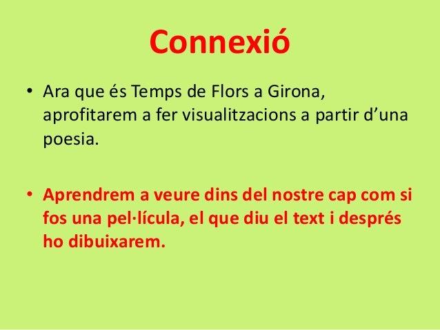 Connexió • Ara que és Temps de Flors a Girona, aprofitarem a fer visualitzacions a partir d'una poesia. • Aprendrem a veur...