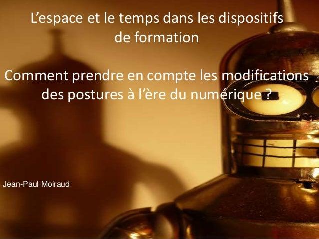 Jean-Paul Moiraud L'espace et le temps dans les dispositifs de formation Comment prendre en compte les modifications des p...