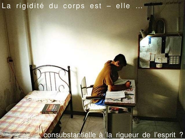 La rigidité du corps est – elle … … consubstantielle à la rigueur de l'esprit ? Chirag Galundia sitting on EXAMS~- Flickr ...