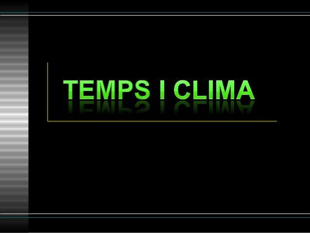 Temps Clima Estat de l'atmosfera en un lloc i un moment concrets (ARA) Ara plou o fa sol (no sabem demà o avui al vespre) ...