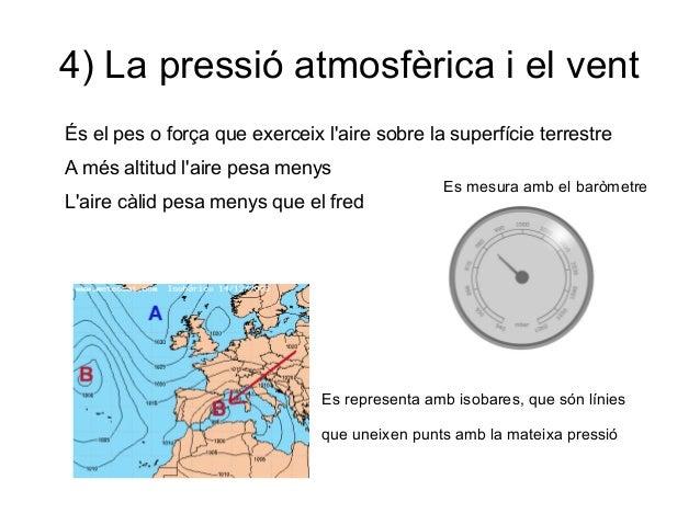 4) La pressió atmosfèrica i el vent És el pes o força que exerceix l'aire sobre la superfície terrestre A més altitud l'ai...