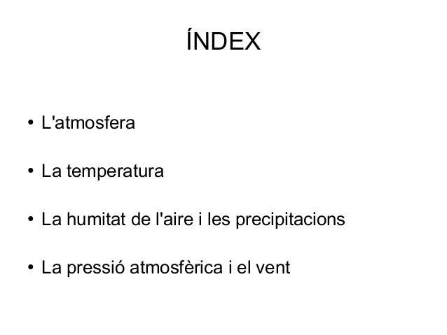 ÍNDEX ● L'atmosfera ● La temperatura ● La humitat de l'aire i les precipitacions ● La pressió atmosfèrica i el vent