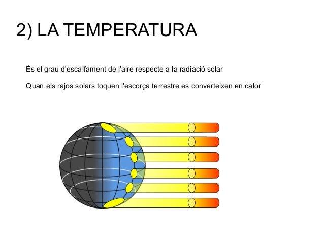 2) LA TEMPERATURA És el grau d'escalfament de l'aire respecte a la radiació solar Quan els rajos solars toquen l'escorça t...