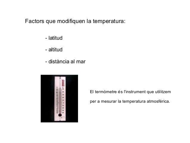 Factors que modifiquen la temperatura: - latitud - altitud - distància al mar El termòmetre és l'instrument que utilitzem ...