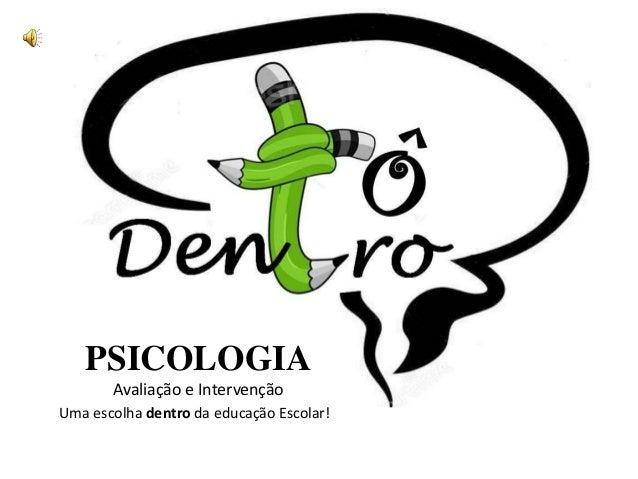 PSICOLOGIA Avaliação e Intervenção Uma escolha dentro da educação Escolar!