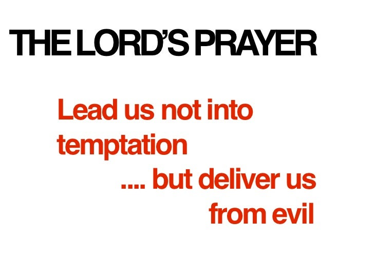 THE LORD'S PRAYER  Lead us not into  temptation      .... but deliver us                from evil