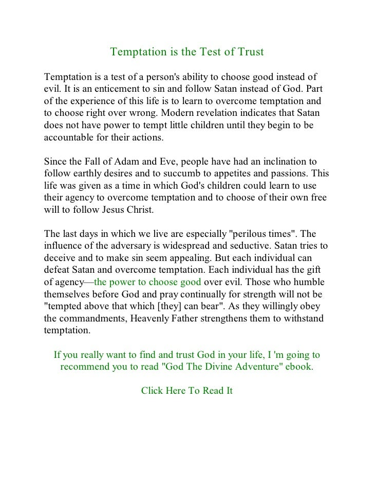 Temptation is the Test of Trust  Temptation is a test of a person's ability to choose good instead of evil. It is an entic...