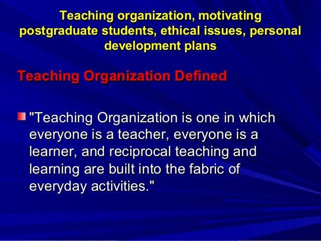 Teaching organization, motivating postgraduate students, ethical issues, personal development plans  Teaching Organization...