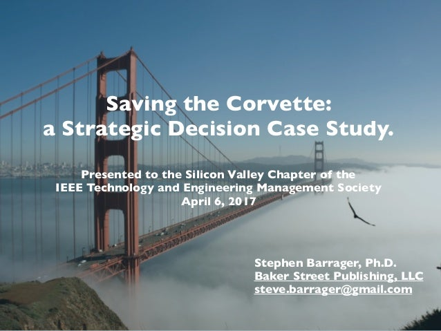 Saving the Corvette: a Strategic Decision Case Study. Presented to the Silicon Valley Chapter of the IEEE Technology and E...