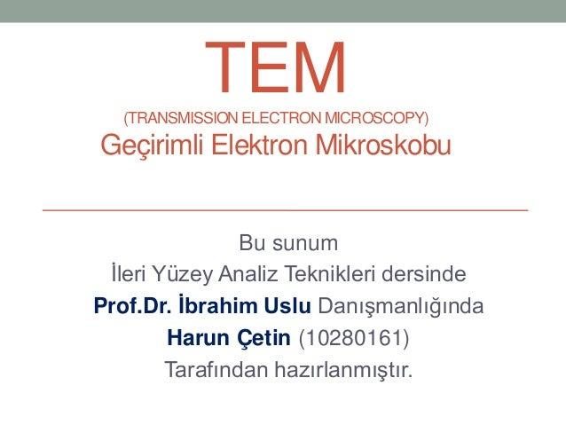 TEM(TRANSMISSION ELECTRON MICROSCOPY)Geçirimli Elektron MikroskobuBu sunumİleri Yüzey Analiz Teknikleri dersindeProf.Dr. İ...