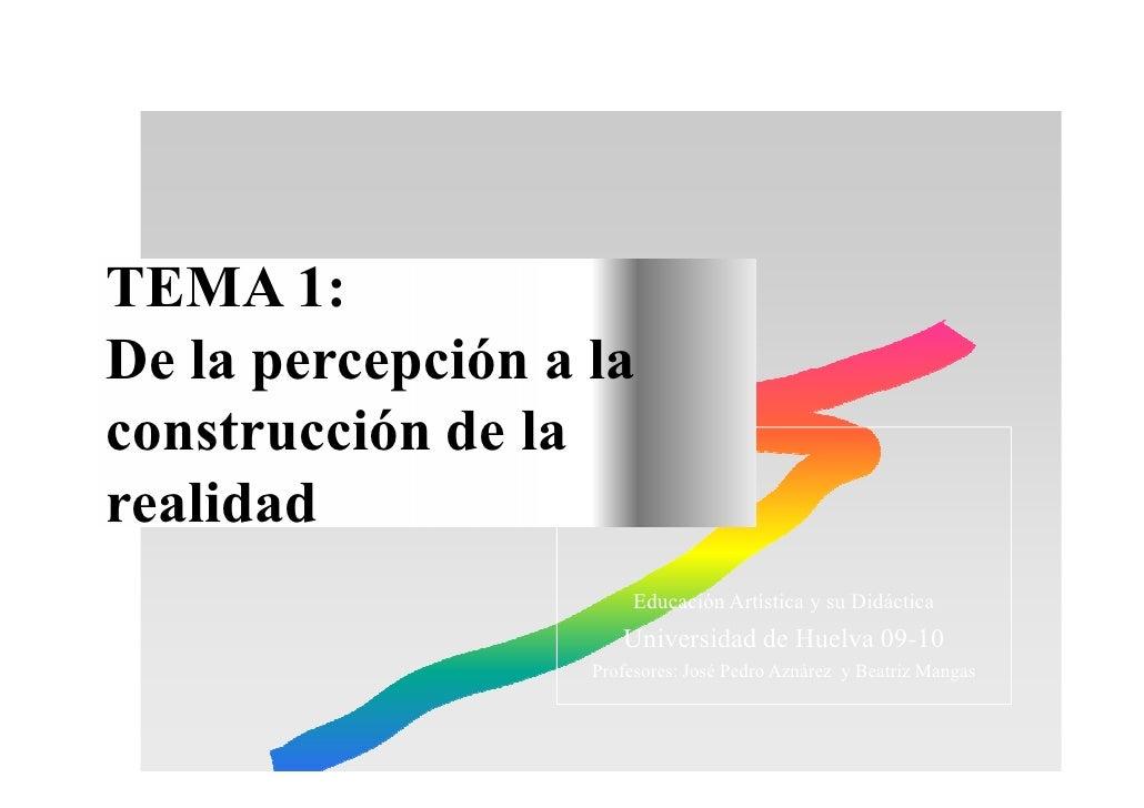 TEMA 1: De la percepción a la construcción de la realidad                         Educación Artística y su Didáctica      ...