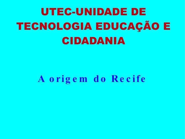 UTEC-UNIDADE DE TECNOLOGIA EDUCAÇÃO E CIDADANIA A origem do Recife