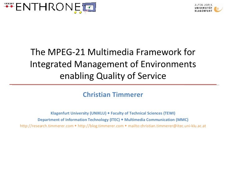 The MPEG-21 Multimedia Framework for Integrated Management of Environments enabling Quality of Service Christian Timmerer ...