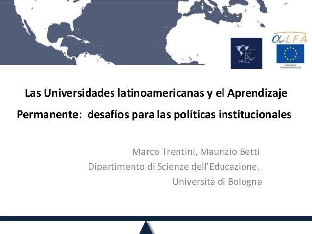 Las Universidades latinoamericanas y el Aprendizaje Permanente: desafíos para las políticas institucionales Marco Trentini...