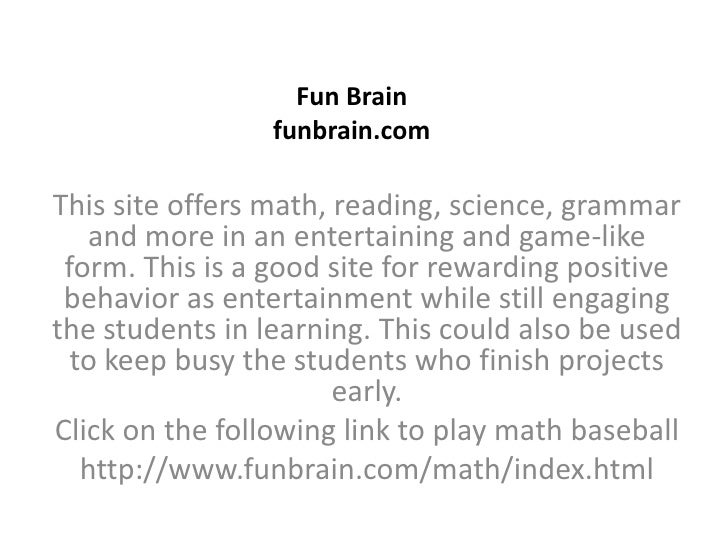 Fun Brainfunbrain.com<br />This site offers math, reading, science, grammar and more in an entertaining and game-like form...