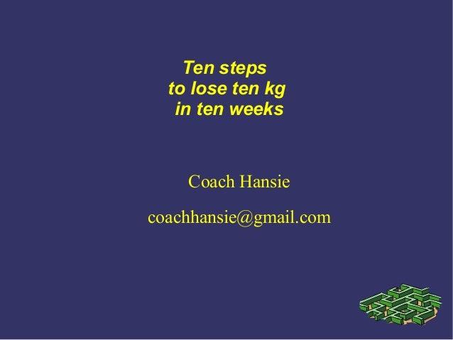 Ten steps to lose ten kg in ten weeks Coach Hansie coachhansie@gmail.com