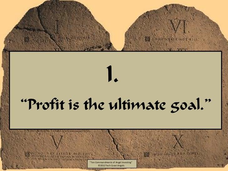 "I.""Profit is the ultimate goal.""          ""Ten Commandments of Angel Investing""                 ©2012 Tech Coast Angels"