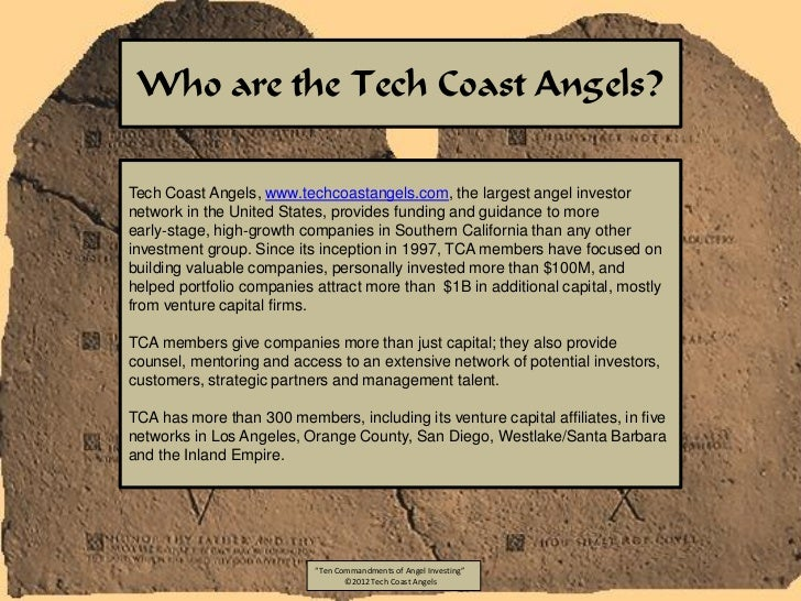 Who are the Tech Coast Angels?Tech Coast Angels, www.techcoastangels.com, the largest angel investornetwork in the United ...