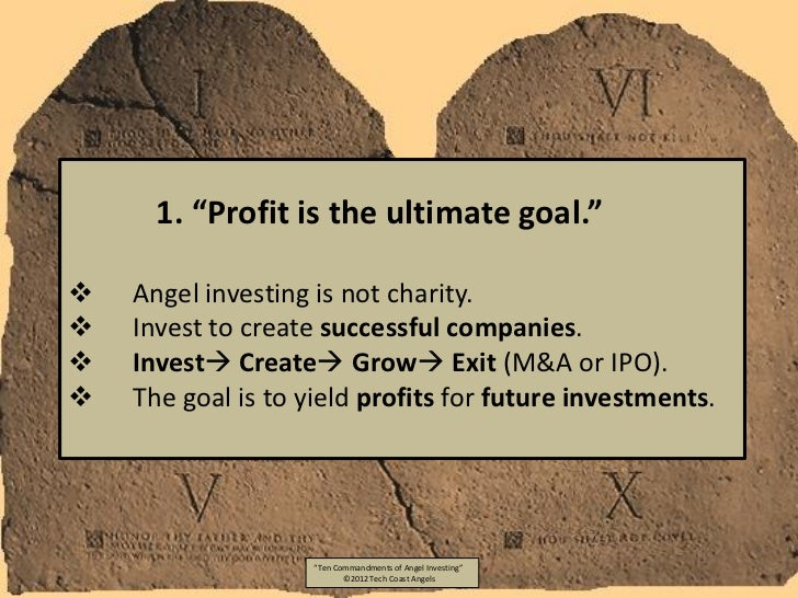 """1. """"Profit is the ultimate goal.""""   Angel investing is not charity.   Invest to create successful companies.   Invest ..."""