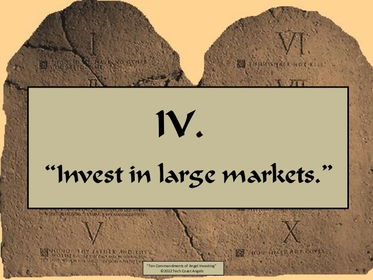 """IV.""""Invest in large markets.""""         """"Ten Commandments of Angel Investing""""                ©2012 Tech Coast Angels"""