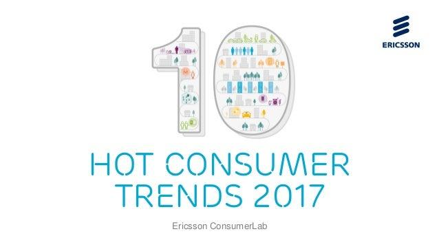 HOT CONSUMER TRENDS 2017 Ericsson ConsumerLab