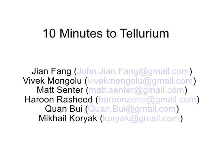 10 Minutes to Tellurium    Jian Fang (John.Jian.Fang@gmail.com) Vivek Mongolu (vivekmongolu@gmail.com)    Matt Senter (mat...