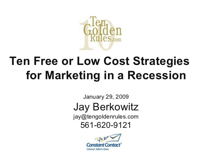 Ten Free or Low Cost Strategies  for Marketing in a Recession January 29, 2009 Jay Berkowitz [email_address] 561-620-9121