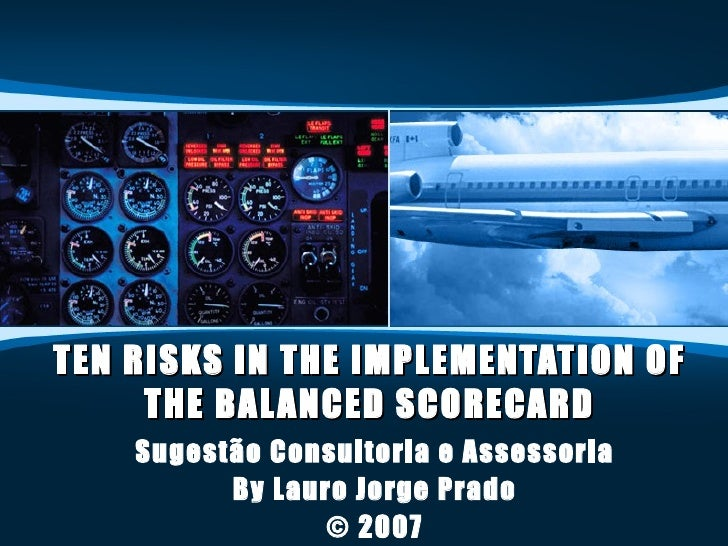 TEN RISKS IN THE IMPLEMENTATION OF THE BALANCED SCORECARD Sugestão Consultoria e Assessoria By Lauro Jorge Prado © 2007