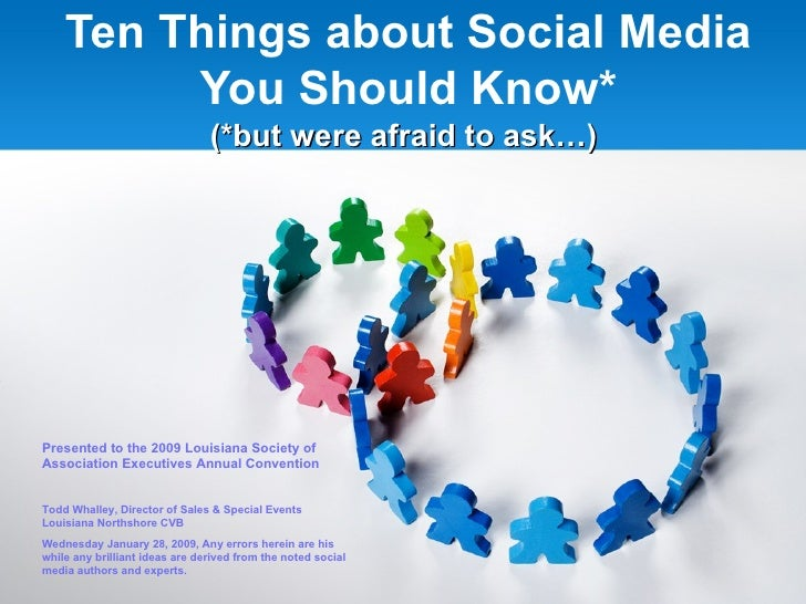 Ten Things about Social Media You Should Know* (*but were afraid to ask…) Presented to the 2009 Louisiana Society of Assoc...