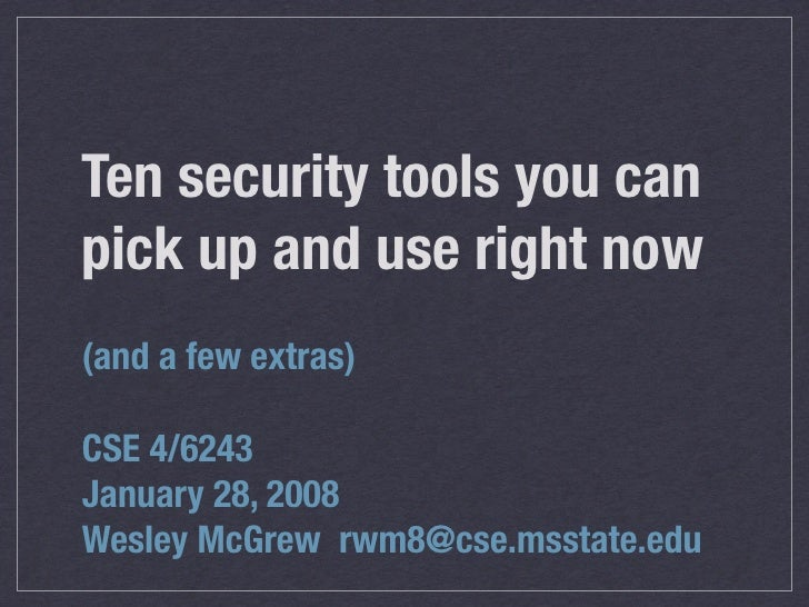 Ten security tools you can pick up and use right now (and a few extras)  CSE 4/6243 January 28, 2008 Wesley McGrew rwm8@cs...