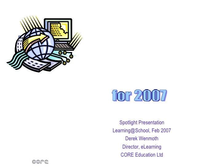 Spotlight Presentation Learning@School, Feb 2007 Derek Wenmoth Director, eLearning CORE Education Ltd for 2007