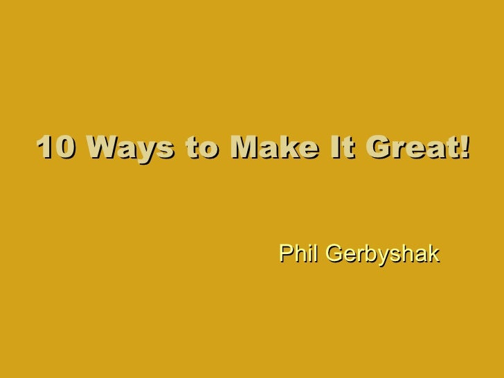 10 Ways to Make It Great! Phil Gerbyshak