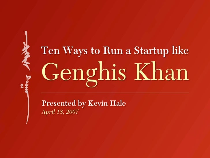 Ten Ways to Run a Startup like  Genghis Khan Presented by Kevin Hale April 18, 2007