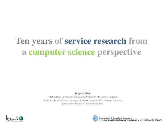 Ten years of service research from a computer science perspective  Jorge Cardoso CISUC/Dept. Informatics Engineering, Univ...