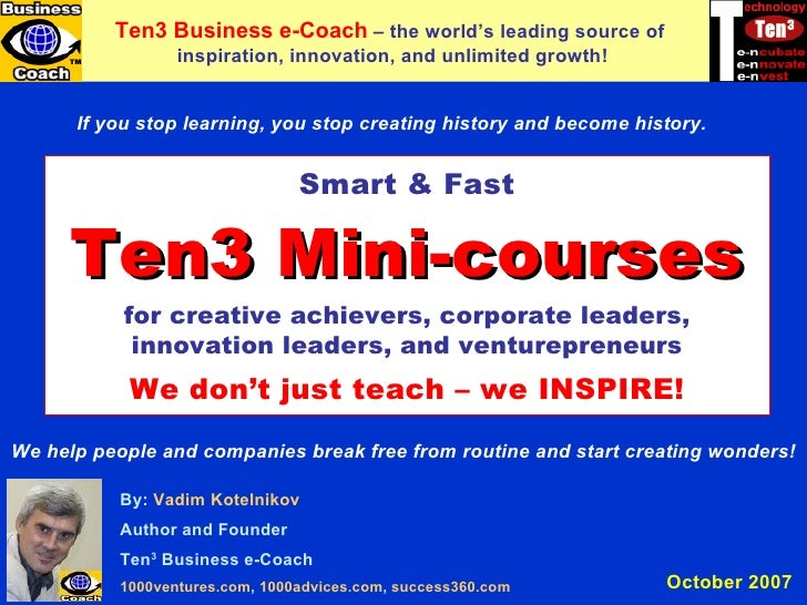 Ten3 MINI-COURSES By:  Vadim   Kotelnikov Author and Founder Ten 3  Business e-Coach 1000ventures.com ,  1000advices.com ,...