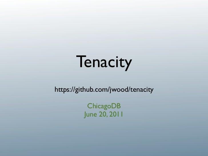 Tenacityhttps://github.com/jwood/tenacity          ChicagoDB         June 20, 2011