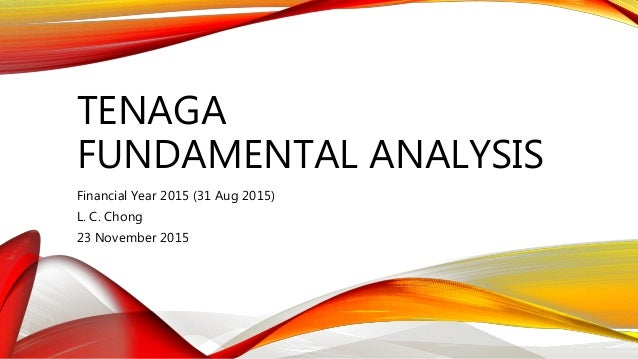 TENAGA FUNDAMENTAL ANALYSIS Financial Year 2015 (31 Aug 2015) L. C. Chong 23 November 2015