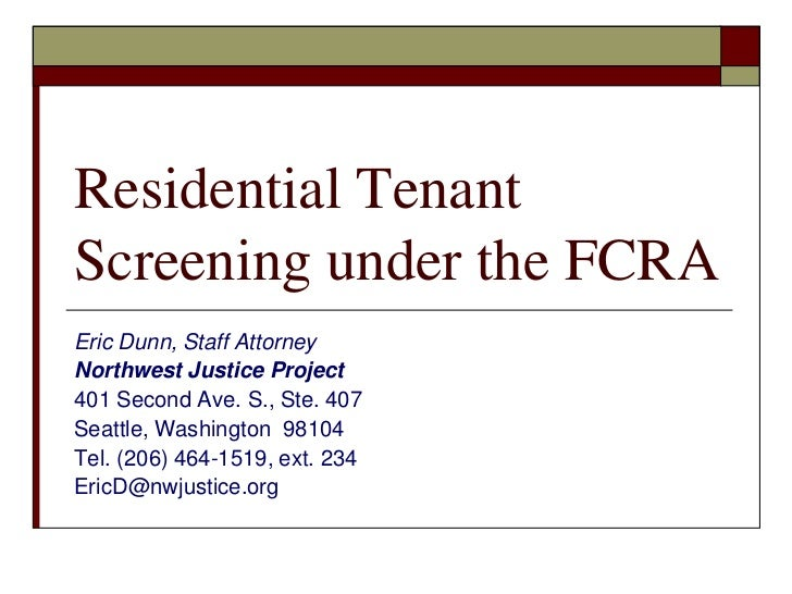Residential TenantScreening under the FCRAEric Dunn, Staff AttorneyNorthwest Justice Project401 Second Ave. S., Ste. 407Se...