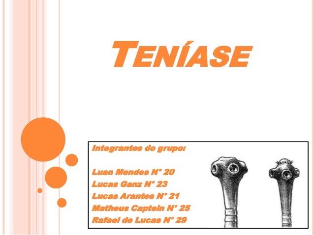 TENÍASE Integrantes do grupo: Luan Mendes N° 20 Lucas Ganz N° 23 Lucas Arantes N° 21 Matheus Captein N° 25 Rafael de Lucas...
