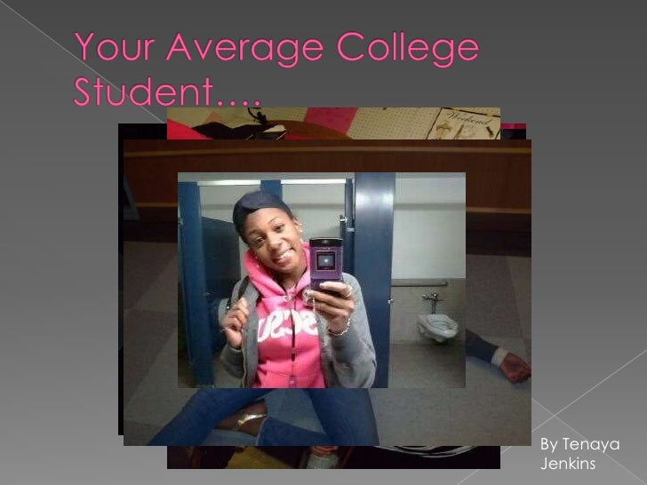 Your Average College Student….<br />By Tenaya Jenkins<br />
