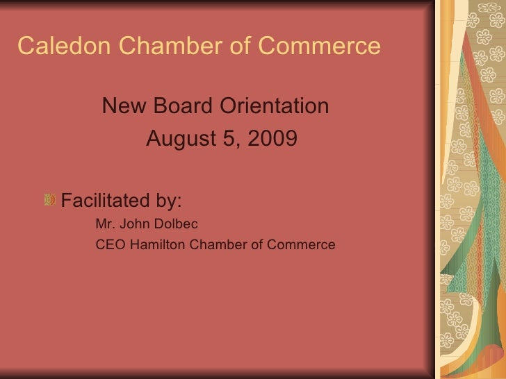 Caledon Chamber of Commerce <ul><li>New Board Orientation  </li></ul><ul><li>August 5, 2009 </li></ul><ul><ul><li>Facilita...
