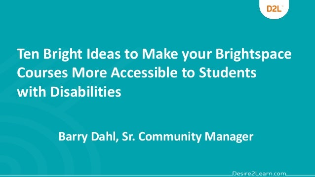 Ten Bright Ideas to Make your Brightspace Courses More Accessible to Students with Disabilities Barry Dahl, Sr. Community ...