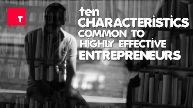 Ten Characteristics Common To Highly Effective Entrepreneurs