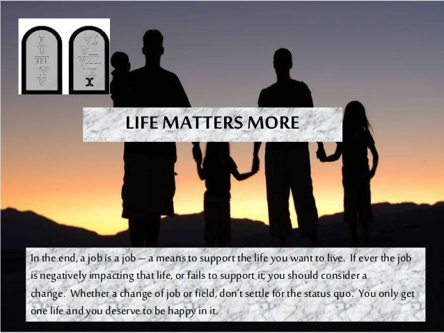 LIFE MATTERS MORE In theend, a jobis a job – a means to support the life you want tolive. If everthe job is negatively imp...