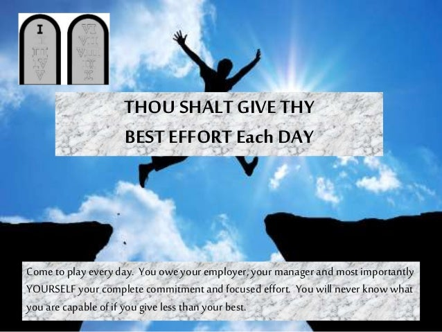 THOU SHALT GIVE THY BEST EFFORTEach DAY Come to play everyday. You owe your employer, your managerand most importantly YOU...