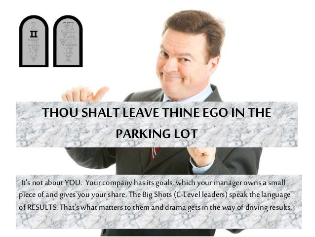 THOU SHALT LEAVE THINEEGO IN THE PARKING LOT It's notabout YOU. Your company has its goals, which your managerowns a small...