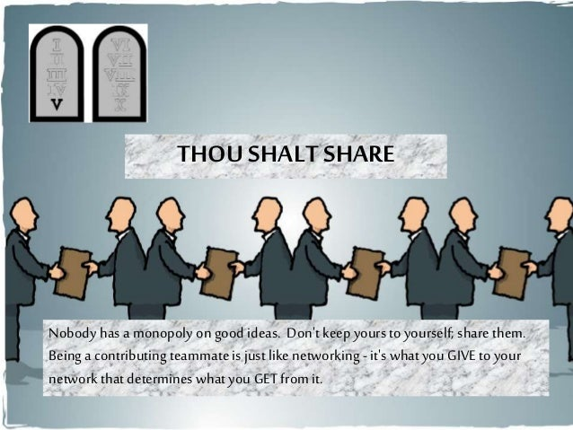 THOU SHALT SHARE Nobody has a monopoly ongood ideas. Don't keepyours to yourself; sharethem. Being a contributing teammate...