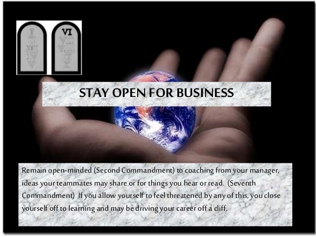 STAY OPEN FOR BUSINESS Remain open-minded (Second Commandment) to coachingfrom your manager, ideas your teammates may shar...