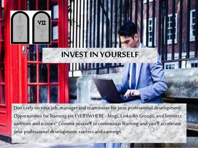 INVEST IN YOURSELF Don't rely on your job, manager and teammates for your professional development. Opportunities for lear...