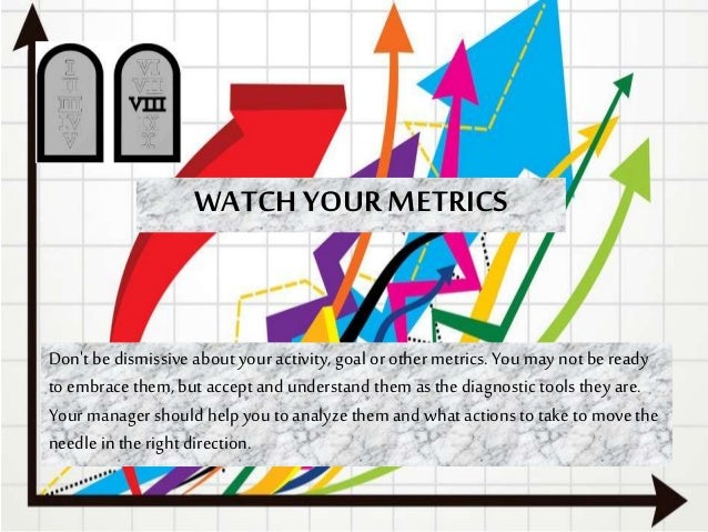 WATCH YOUR METRICS Don't bedismissive about your activity, goal orother metrics. You may not beready to embrace them, but ...